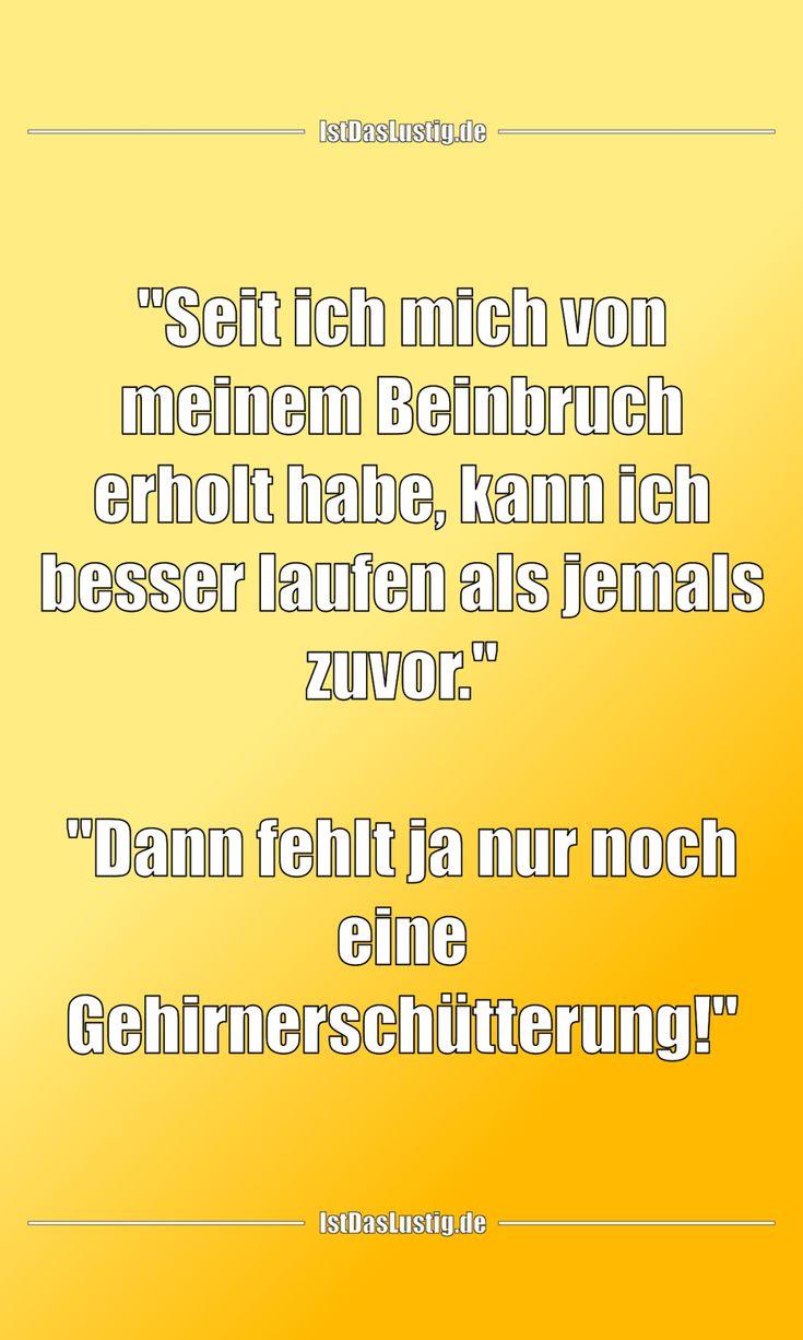 """""""Seit ich mich von meinem Beinbruch erholt habe, kann ich besser laufen als jemals zuvor.""""  """"Dann fehlt ja nur noch eine Gehirnerschütterung!"""" ... gefunden auf https://www.istdaslustig.de/spruch/3930 #lustig #sprüche #fun #spass"""