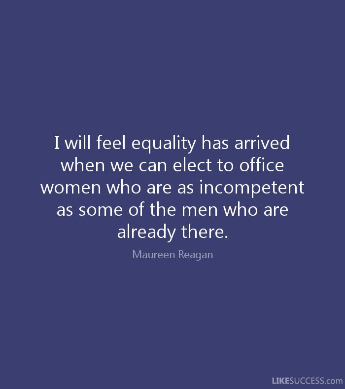 I will feel equality has arrived when we can elect to office women who are as incompetent as some of the men who are already there. - Maureen Reagan