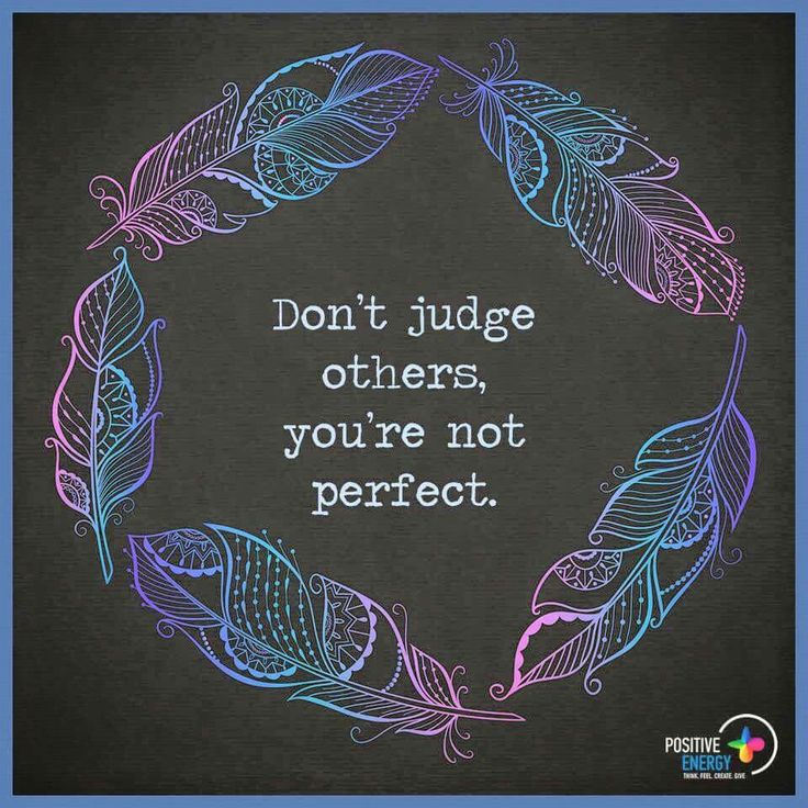 Don't judge others, you're not perfect