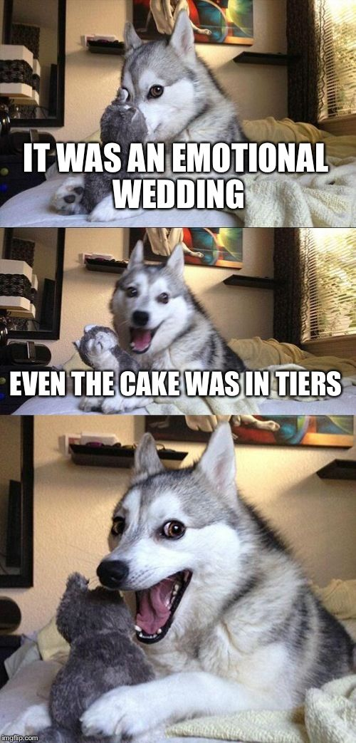 Bad Pun Dog | IT WAS AN EMOTIONAL WEDDING EVEN THE CAKE WAS IN TIERS | image tagged in memes,bad pun dog | made w/ Imgflip meme maker