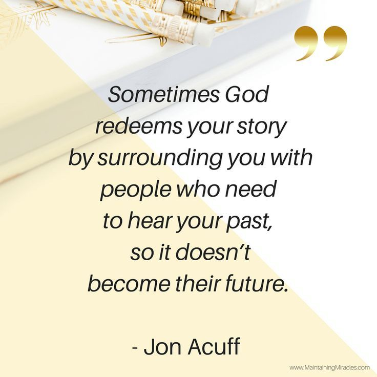 Sometimes God redeems your story by surrounding you with people who need to hear your past, so it doesn't become their future. -Joh Acuff