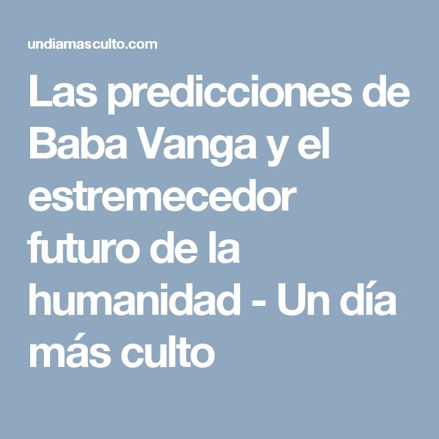 Las predicciones de Baba Vanga y el estremecedor futuro de la humanidad - Un día más culto