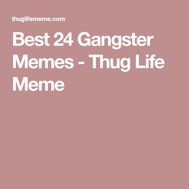 Best 24 Gangster Memes - Thug Life Meme