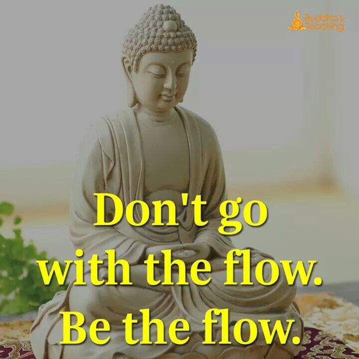 Don't go with the flow be the flow.