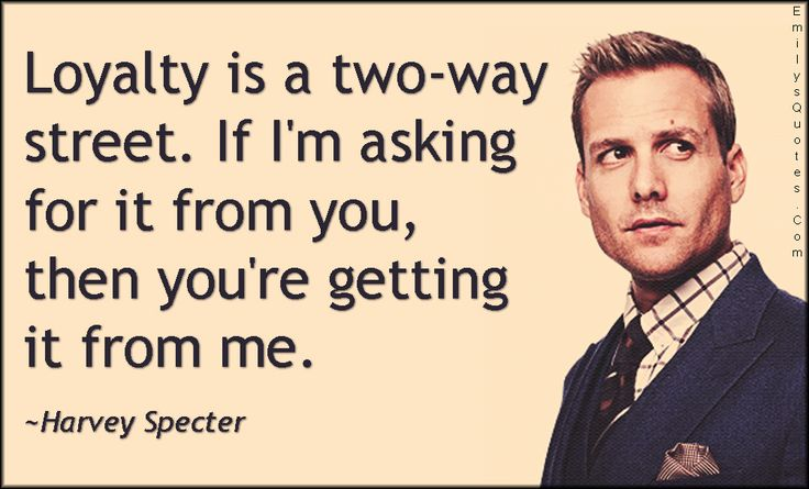 Loyalty is a two-way street. If I'm asking for it from you, then you're getting it from me