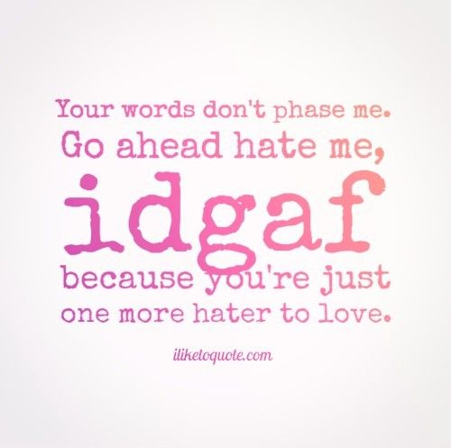 Your Words Dont Phase Me Go Ahead Hate Me Idgaf Because Youre