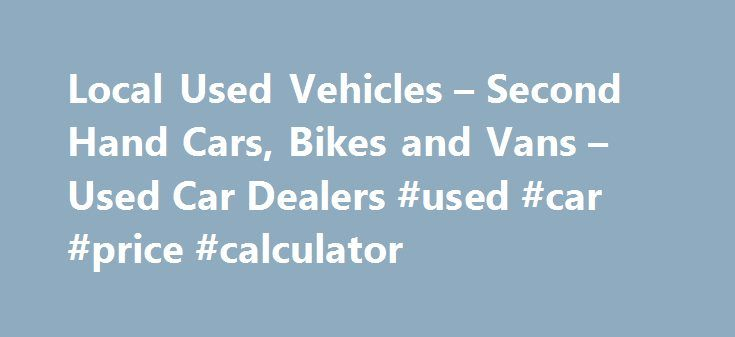 Local Used Vehicles – Second Hand Cars, Bikes and Vans – Used Car Dealers #used #car #price #calculator http://cars.remmont.com/local-used-vehicles-second-hand-cars-bikes-and-vans-used-car-dealers-used-car-price-calculator/  #local car dealerships # Local Used Vehicles! Welcome to Local Used Vehicles – We have information about many of the used and second hand car dealers in the UK, we will try and help you find local used car dealers, second hand car dealers and cheap used car dealers in…
