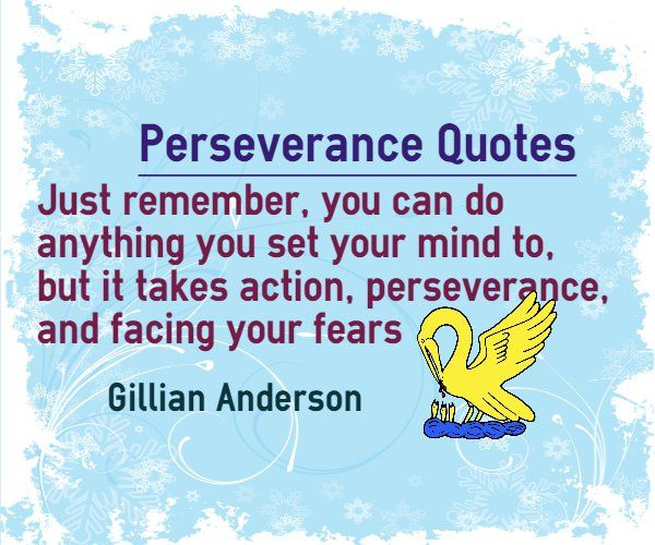 Perseverance Quotes : Just remember, you can do anything you set your mind to, but it takes action, perseverance and facing your fears. Author Gillian Anderson.   http://www.braintrainingtools.org/skills/perseverance-quotes-set-your-mind-act-with-perseverance-facing-fear/