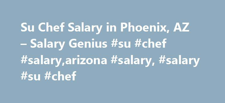 Su Chef Salary in Phoenix, AZ – Salary Genius #su #chef #salary,arizona #salary, #salary #su #chef http://netherlands.remmont.com/su-chef-salary-in-phoenix-az-salary-genius-su-chef-salaryarizona-salary-salary-su-chef/  # Su Chef Salary in Phoenix, Arizona The average yearly salary for Su Chef in Phoenix, Arizona is $42,444. If you are just beginning to work a new job as a Su Chef in Phoenix, Arizona, you could earn a starting pay rate of $34,954 annually. As is true for most jobs and…