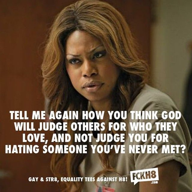 "This is a quote said by Sophia Burset on the show Orange is the New Black. During pride, there are people who picket signs saying ""Jesus hates gays"" or ""God hates you"". People say God judges someone for loving someone of the same sex while the person is so blind and can't see that God might judge you for disliking someone you don't even know."
