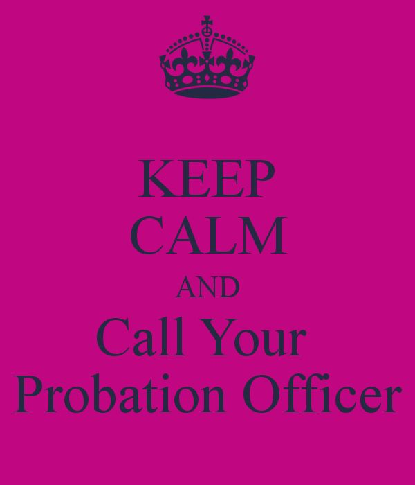 KEEP CALM AND Call Your  Probation Officer.. unless I'm having lunch or it's the weekend and I'm not working or if I'm in the bathroom and you call 10x to tell me that you forgot your appointment.