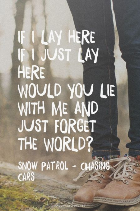 If I lay hereIf I just lay hereWould you lie with me and just forget the world? - Snow Patrol - Chasing Cars at Spoken.ly