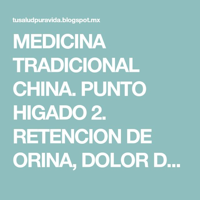 MEDICINA TRADICIONAL CHINA. PUNTO HIGADO 2. RETENCION DE ORINA, DOLOR DE OJOS