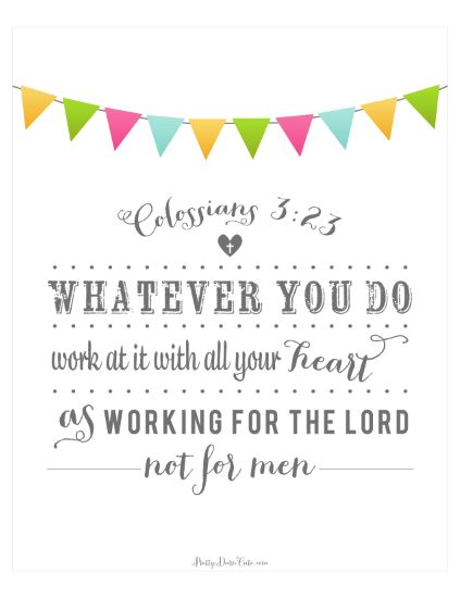 Colossians 3:23-Need it tattooed on my forehead...backwards...so I see it every time I look in the mirror. Engrave it on my heart!