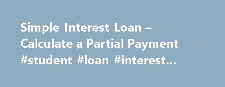 Simple Interest Loan – Calculate a Partial Payment #student #loan #interest #calculator http://loan.remmont.com/simple-interest-loan-calculate-a-partial-payment-student-loan-interest-calculator/  #loan interest calculator # Partial Payments for a Simple Interest Loan I am often asked how to calculate the partial payment on a simple interest loan and if in fact it is worth making a partial payment on a loan. First of all, check with your bank about the rules. They can vary depending upon…The…