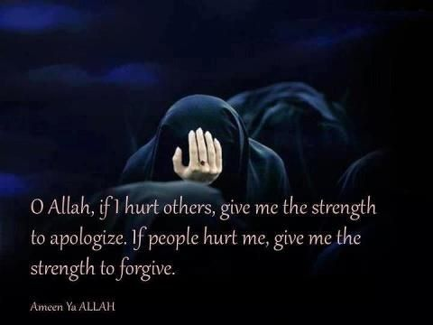 O Allah, if I hurt others, give the strength to apologize. If people hurt me, give me the strength to forgive.