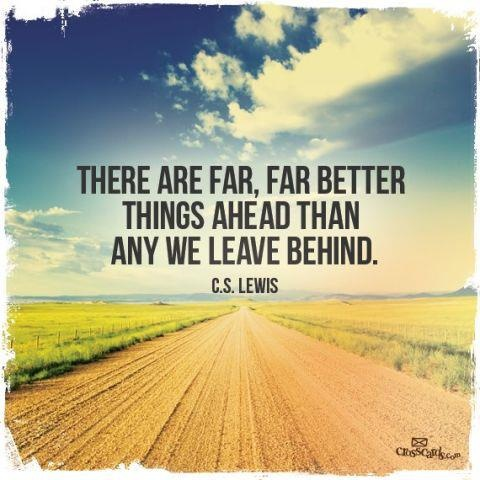 There are far, far better things ahead than any we leave behind. ~CS Lewis  ...