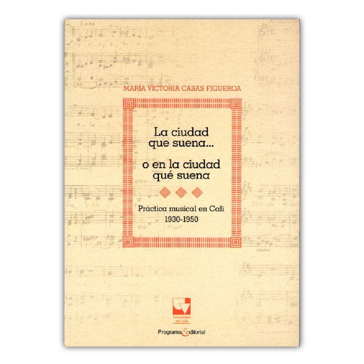 La ciudad que suena... o en la ciudad que suena. Practica musical en Cali 1930-1950 + CD – María Victoria Casas Figueroa – Universidad del Valle www.librosyeditores.com Editores y distribuidores.