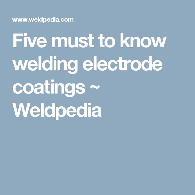 Five must to know welding electrode coatings ~ Weldpedia