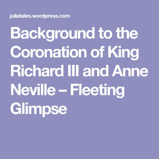 Background to the Coronation of King Richard III and Anne Neville – Fleeting Glimpse