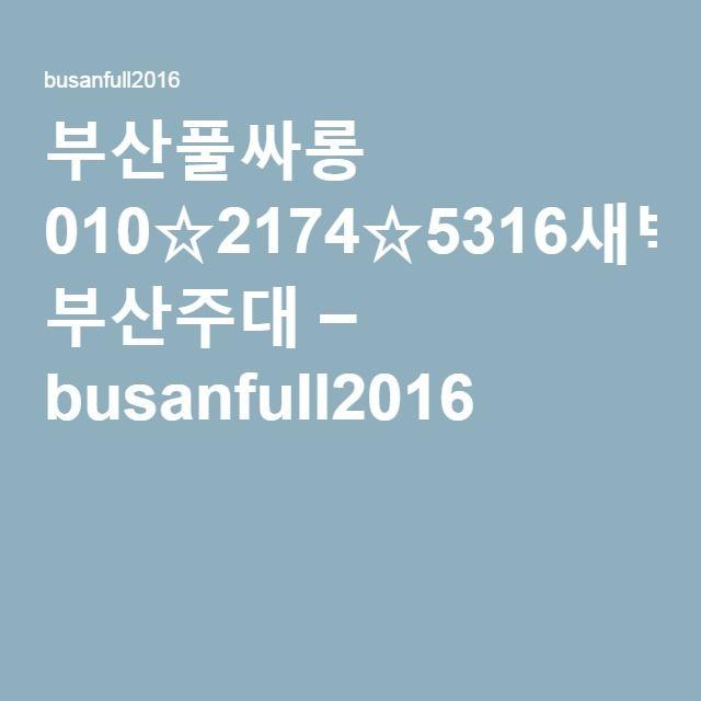 부산풀싸롱 010☆2174☆5316새벽실장 부산주대 – busanfull2016