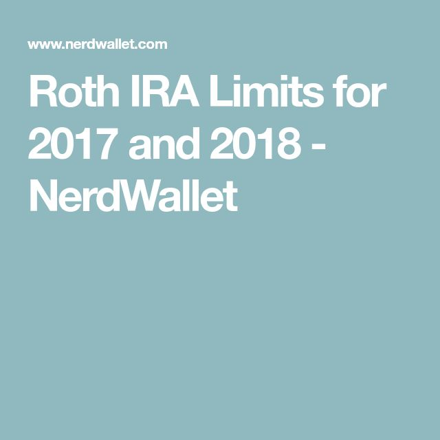 Roth IRA Limits for 2017 and 2018 - NerdWallet