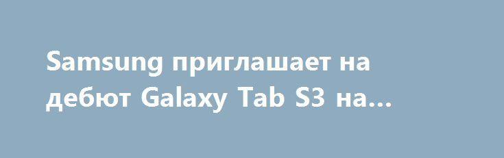 Samsung приглашает на дебют Galaxy Tab S3 на MWC 2017 http://ilenta.com/news/tablet/news_14762.html  Слухи об анонсе планшета Galaxy Tab S3 на выставке Galaxy Tab S3 подтвердились рассылкой приглашений на мероприятие 26 февраля. ***