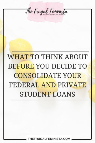 WHAT TO THINK ABOUT BEFORE YOU DECIDE TO CONSOLIDATE YOUR FEDERAL AND PRIVATE STUDENT LOANS