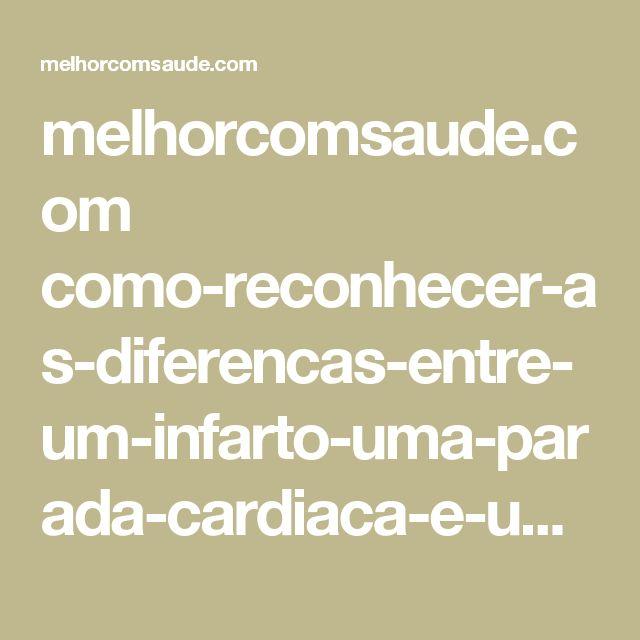 melhorcomsaude.com como-reconhecer-as-diferencas-entre-um-infarto-uma-parada-cardiaca-e-um-ataque-cardiaco