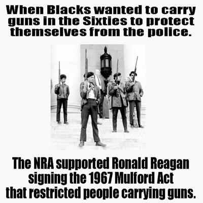When Blacks wanted to carry guns in the Sixties to protect themselves from the police, the NRA supported Ronald Reagan signing the 1967 Mulford Act that restricted people carrying guns. (Links to more info about the Mulford Act on PBS though the graphic is not from that site.)