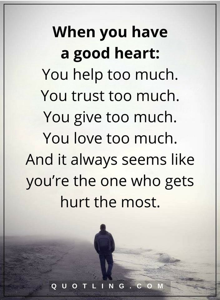 love hurt quotes When you have a good heart: You help too much. You trust too much. You give too much. You love too much. And it always seems like you're the one who gets hurt the most.
