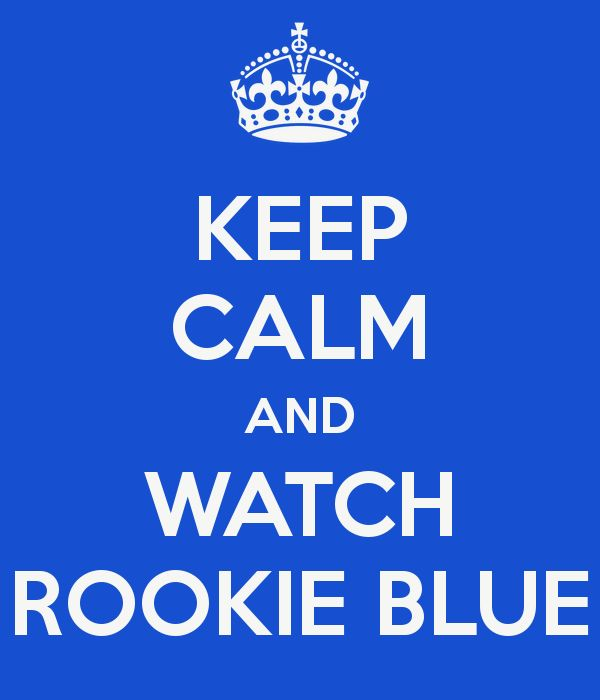 KEEP CALM AND WATCH ROOKIE BLUE   YAY! My show's back on for the SUMMER!