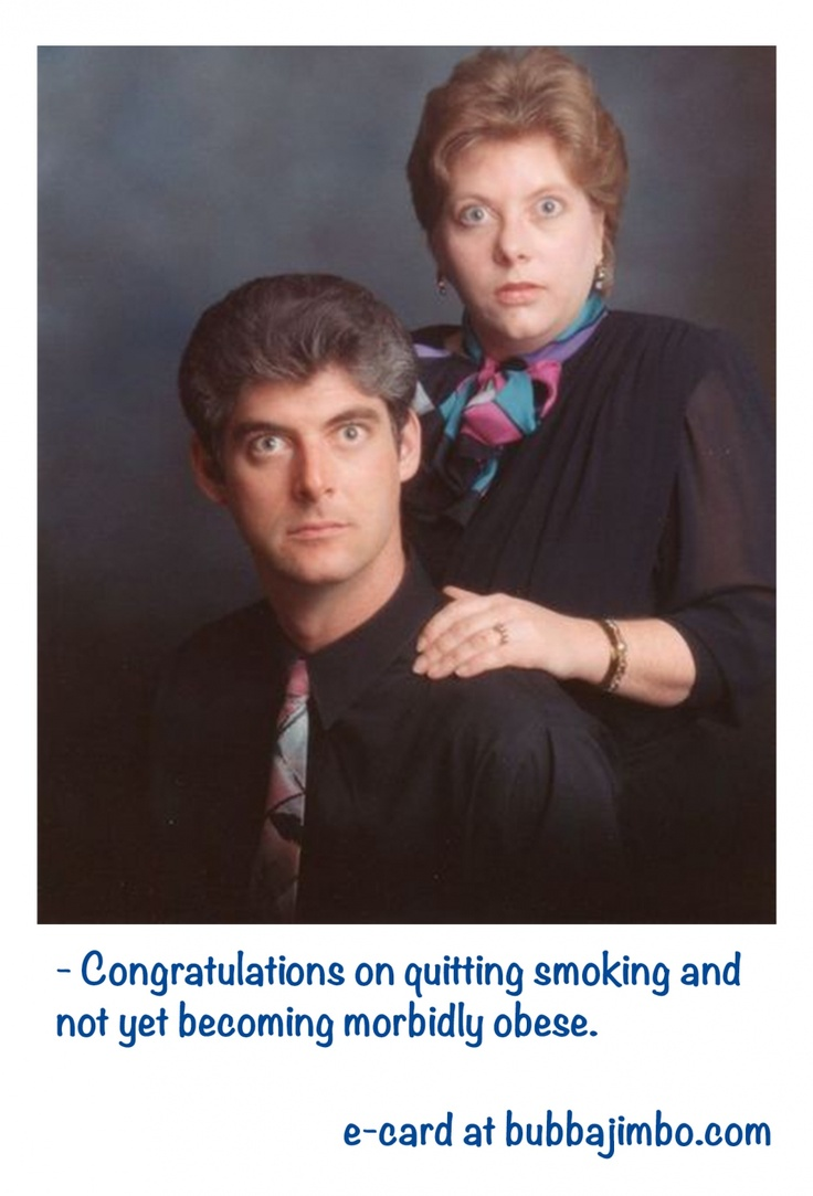 - Congratulations on quitting smoking and not yet becoming morbidly obese.