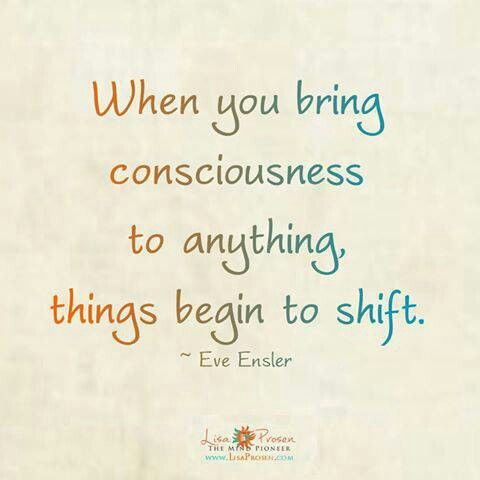 """""""When you bring consciousness to anything, things begin to shift."""" ...Allow yourself to grow and change. & Be kind to yourself and others along the way..."""