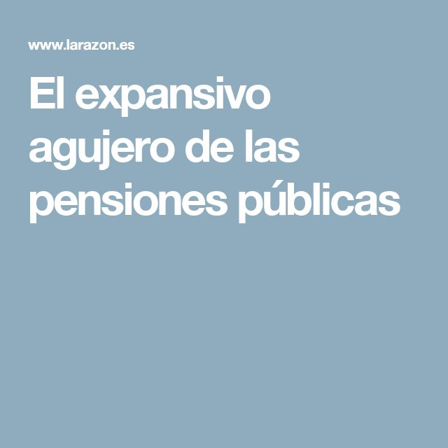 El expansivo agujero de las pensiones públicas