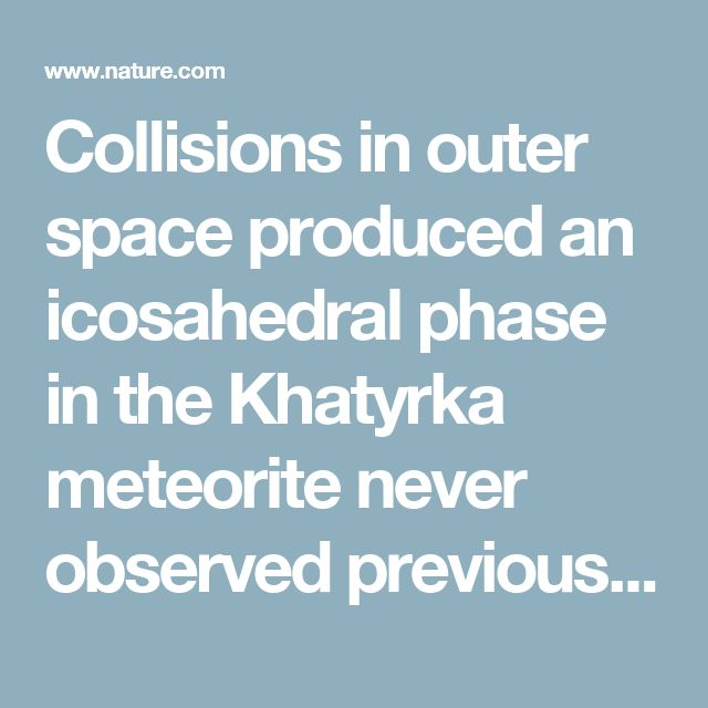 Collisions in outer space produced an icosahedral phase in the Khatyrka meteorite never observed previously in the laboratory : Scientific Reports