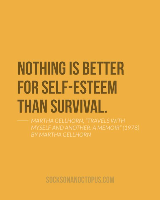 "Quote Of The Day: June 11, 2014 - Nothing is better for self-esteem than survival. — Martha Gellhorn, ""Travels with Myself and Another: A Memoir"" (1978) by Martha Gellhorn"
