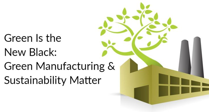 Green Is the New Black: Why Green Manufacturing & Sustainability Matter – Manufacturing Stories