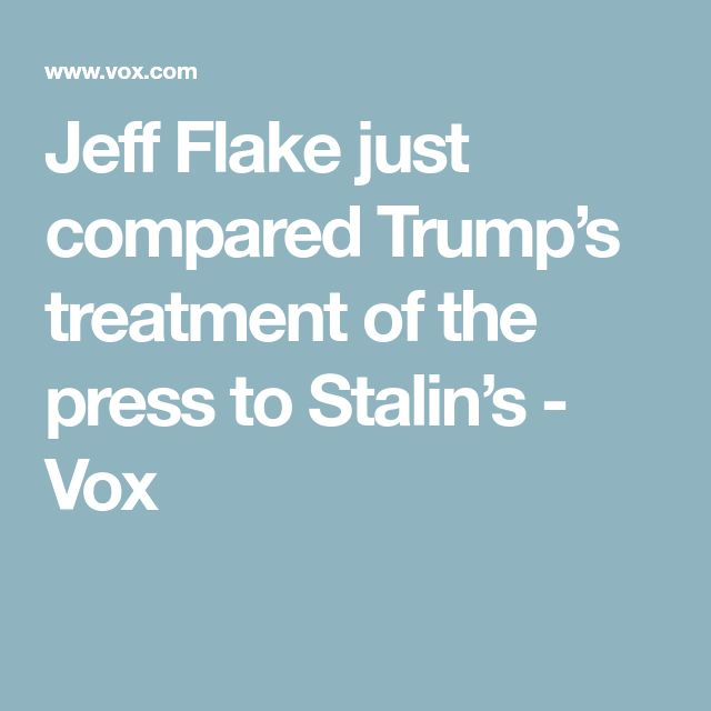 Jeff Flake just compared Trump's treatment of the press to Stalin's - Vox