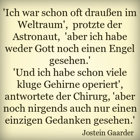 """""""I was often out in space,"""" boasted the astronaut, """"but I've seen neither God nor an angel."""" """"And I have seen many clever brains operate,"""" said the surgeon, """"but I've never even seen a single thought."""" Jostein Gaarder"""