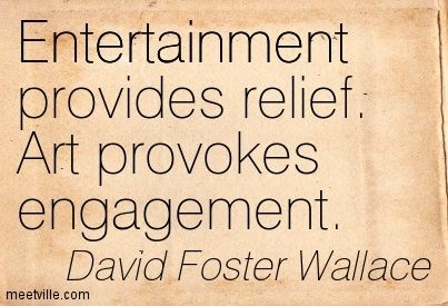 """Art provokes engagement."" - David Foster Wallace"