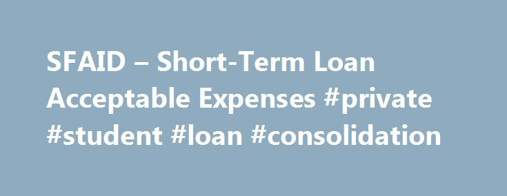 SFAID – Short-Term Loan Acceptable Expenses #private #student #loan #consolidation http://loan.remmont.com/sfaid-short-term-loan-acceptable-expenses-private-student-loan-consolidation/  #short term loan # Short-Term Loan Acceptable Expenses Books and Supplies Loan This loan can be used for books and supplies for enrolled courses at Texas A M University in the current semester. Maximum loan amount is $600.00 Room and Board Loan This loan can be used for dorm, meal plan, off-campus rent, food…