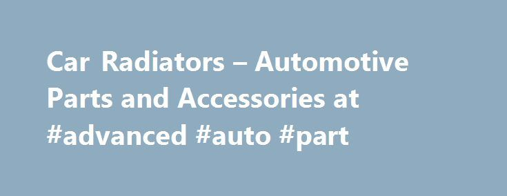 Car Radiators – Automotive Parts and Accessories at #advanced #auto #part http://auto.remmont.com/car-radiators-automotive-parts-and-accessories-at-advanced-auto-part/  #auto radiators # Car Radiators If you're the one maintaining your ride, then you must already know that your car's radiator is that bulky front-end device that disperses the heat absorbed by the coolant from the engine. And if you're a bit more knowledgeable than that, you probably also know that this underhood component is…