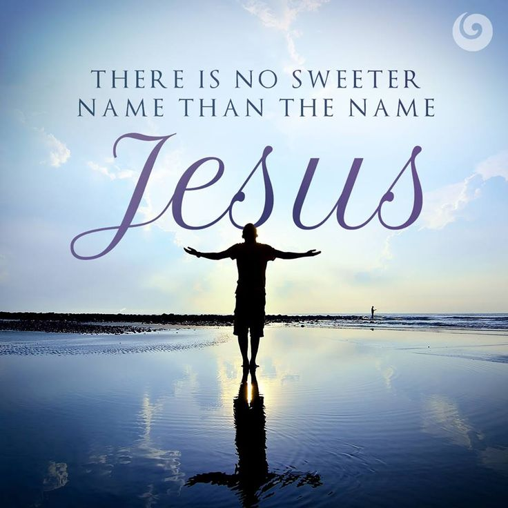 There is no sweeter name than the name - Jesus