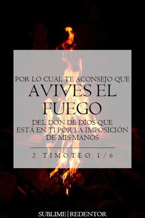 Por lo cual te aconsejo que avives el fuego del don de Dios que está en ti por la imposición de mis manos. 2 Timoteo 1.6