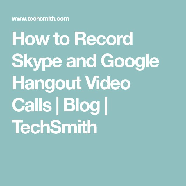 How to Record Skype and Google Hangout Video Calls | Blog