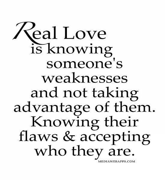 Real love is knowing someone`s weaknesses and not taking advantage of ...