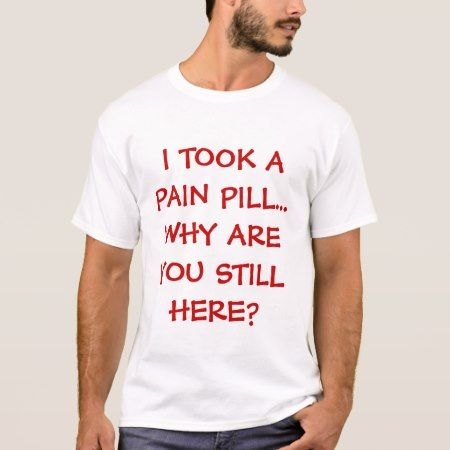 I TOOK A PAIN PILL...WHY ARE YOU STILL HERE? T-Shirt - tap, personalize, buy right now!