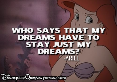 """Who says that my dreams have to stay just my dreams?""  -Ariel (The Little Mermaid)"