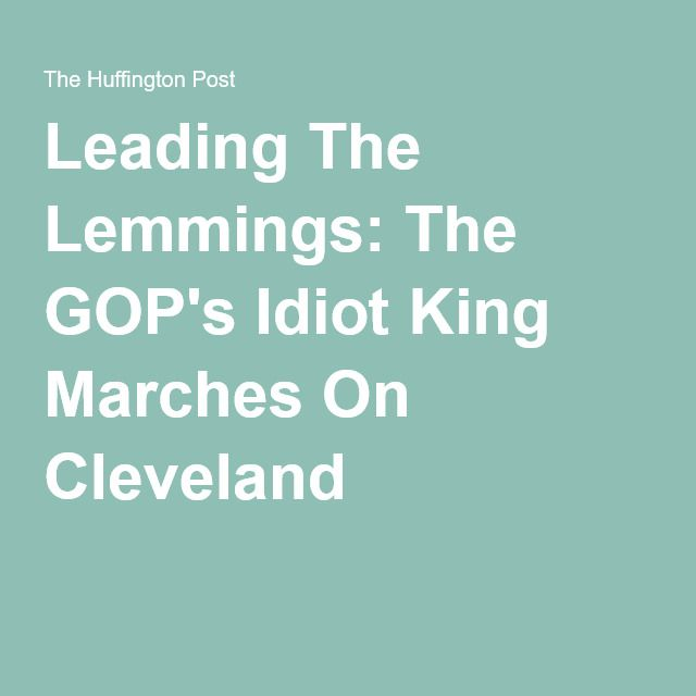 Leading The Lemmings: The GOP's Idiot King Marches On Cleveland